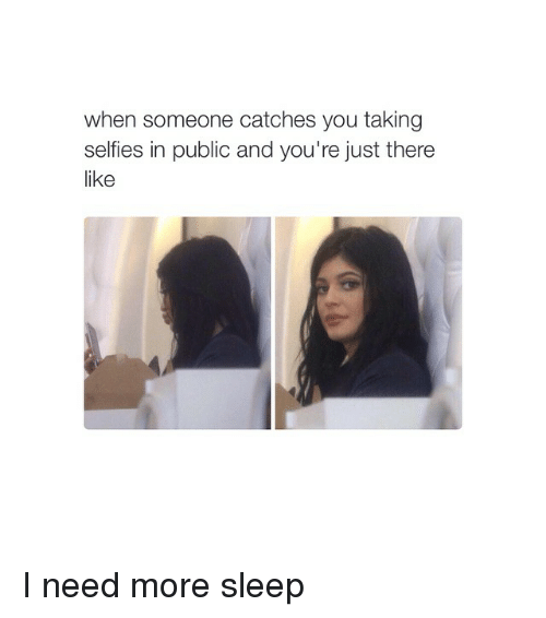 Selfie, Sleeping, and Girl Memes: when someone catches you taking  selfies in public and you're  just there  like I need more sleep