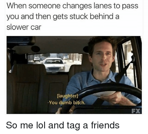 Bitch, Dumb, and Friends: When someone changes lanes to pass  you and then gets stuck behind a  slower car  [laughter]  -You dumb bitch  FX So me lol and tag a friends