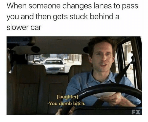 Bitch, Dumb, and Funny: When someone changes lanes to pass  you and then gets stuck behind a  slower car  [laughter]  -You dumb bitch.  FX