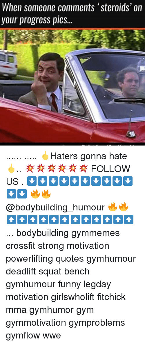 Memes, 🤖, and Humour: When someone comments 'steroids' on  your progress pics... ...... ..... 🖕Haters gonna hate 🖕.. 💥💥💥💥💥💥 FOLLOW US . ⬇️⬇️⬇️⬇️⬇️⬇️⬇️⬇️⬇️⬇️⬇️⬇️ 🔥🔥@bodybuilding_humour 🔥🔥 ⬆️⬆️⬆️⬆️⬆️⬆️⬆️⬆️⬆️⬆️⬆️⬆️ ... bodybuilding gymmemes crossfit strong motivation powerlifting quotes gymhumour deadlift squat bench gymhumour funny legday motivation girlswholift fitchick mma gymhumor gym gymmotivation gymproblems gymflow wwe