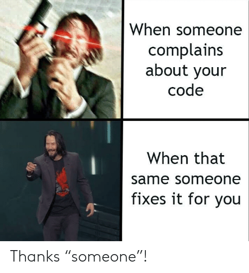"Code, You, and For: When someone  complains  about your  code  When that  same someone  fixes it for you Thanks ""someone""!"