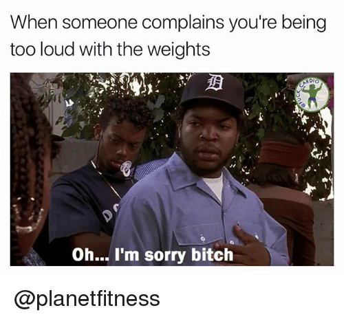 Memes, Sorry, and 🤖: When someone complains you're being  too loud with the weights  RDIO  Oh... I'm sorry bitch @planetfitness