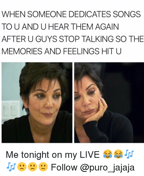 Memes, Live, and Songs: WHEN SOMEONE DEDICATES SONGS  TO U AND U HEAR THEM AGAIN  AFTER U GUYS STOP TALKING SO THE  MEMORIES AND FEELINGS HIT U Me tonight on my LIVE 😂😂🎶🎶🙁🙁🙁 Follow @puro_jajaja