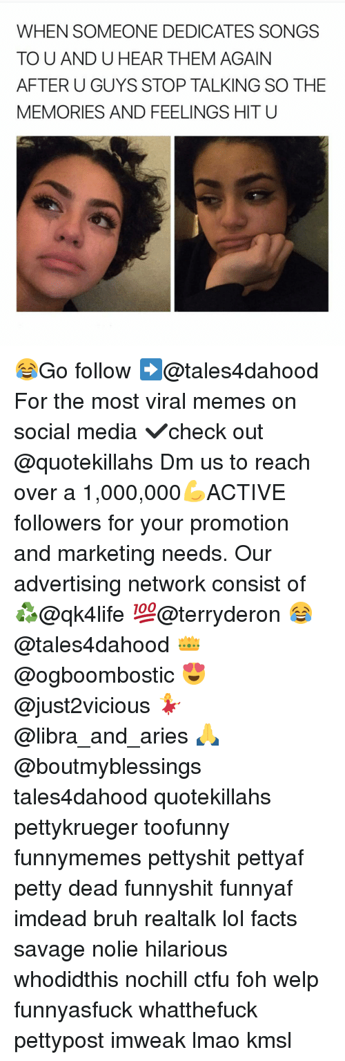 Bruh, Ctfu, and Facts: WHEN SOMEONE DEDICATES SONGS  TO U AND U HEAR THEM AGAIN  AFTER U GUYS STOP TALKING SO THE  MEMORIES AND FEELINGS HIT U 😂Go follow ➡@tales4dahood For the most viral memes on social media ✔check out @quotekillahs Dm us to reach over a 1,000,000💪ACTIVE followers for your promotion and marketing needs. Our advertising network consist of ♻@qk4life 💯@terryderon 😂@tales4dahood 👑@ogboombostic 😍@just2vicious 💃@libra_and_aries 🙏@boutmyblessings tales4dahood quotekillahs pettykrueger toofunny funnymemes pettyshit pettyaf petty dead funnyshit funnyaf imdead bruh realtalk lol facts savage nolie hilarious whodidthis nochill ctfu foh welp funnyasfuck whatthefuck pettypost imweak lmao kmsl