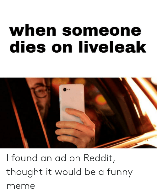 When Someone Dies on Liveleak I Found an Ad on Reddit Thought It