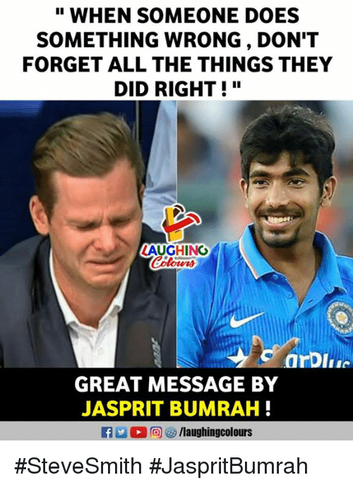 "Indianpeoplefacebook, All The, and All the Things: "" WHEN SOMEONE DOES  SOMETHING WRONG , DON'T  FORGET ALL THE THINGS THEY  DID RIGHT!""  AUGHING  GREAT MESSAGE BY  JASPRIT BUMRAH #SteveSmith #JaspritBumrah"