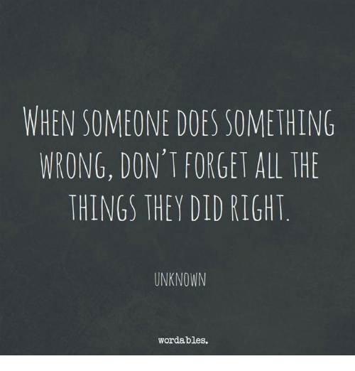 All The, All the Things, and Unknown: WHEN SOMEONE DOES SOMETHING  WRONG, DON'T FORGET ALL THE  THINGS THEY DID RIGHT  UNKNOWN  wordables.