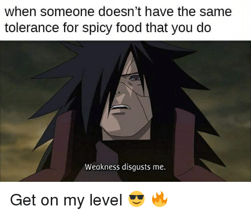 Food, Memes, and Spicy: when someone doesn't have the same  tolerance for spicy food that you do  Weakness disgusts me. Get on my level 😎 🔥