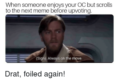 Meme, Reddit, and Next: When someone enjoys your OC but scrolls  to the next meme before upvoting  Sigh). Always on the move.