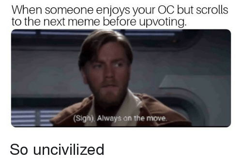 Meme, Next, and Scrolls: When someone enjoys your OC but scrolls  to the next meme before upvoting  Sigh). Always on the move. So uncivilized