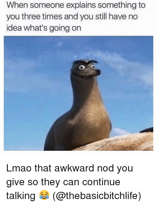 Lmao, Memes, and Awkward: When someone explains something to  you three times and you still have no  idea what's going on Lmao that awkward nod you give so they can continue talking 😂 (@thebasicbitchlife)