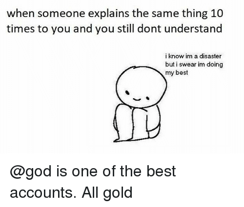 God, Best, and Dank Memes: when someone explains the same thing 10  times to you and you still dont understand  i know im a disaster  but i swear im doing  my best @god is one of the best accounts. All gold
