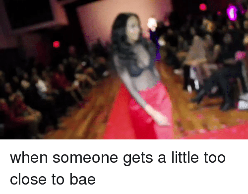 Bae, Girl Memes, and Aed: when someone gets a little too close to bae