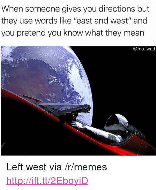 "Memes, Http, and Mean: When someone gives you directions but  they use words like ""east and west"" and  you pretend you know what they mean  @mo_wad <p>Left west via /r/memes <a href=""http://ift.tt/2EboyiD"">http://ift.tt/2EboyiD</a></p>"