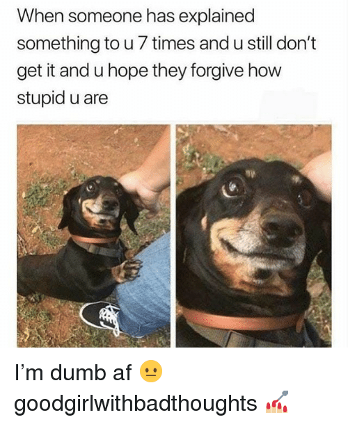 Af, Dumb, and Memes: When someone has explained  something to u 7 times and u still don't  get it and u hope they forgive how  stupid u are I'm dumb af 😐 goodgirlwithbadthoughts 💅🏼