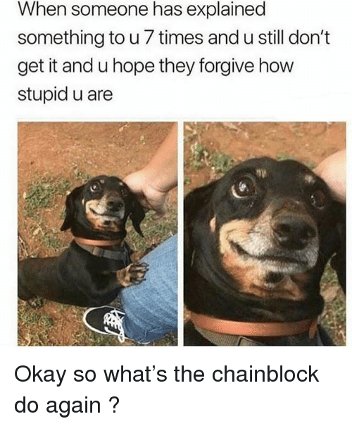 Okay, Hope, and Trendy: When someone has explained  something to u 7 times and u still don't  get it and u hope they forgive how  stupid u are Okay so what's the chainblock do again ?