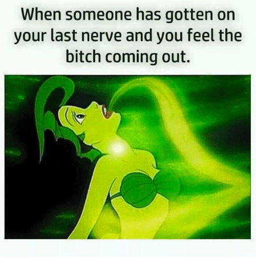 Memes, 🤖, and Feels: When someone has gotten on  your last nerve and you feel the  bitch coming out.