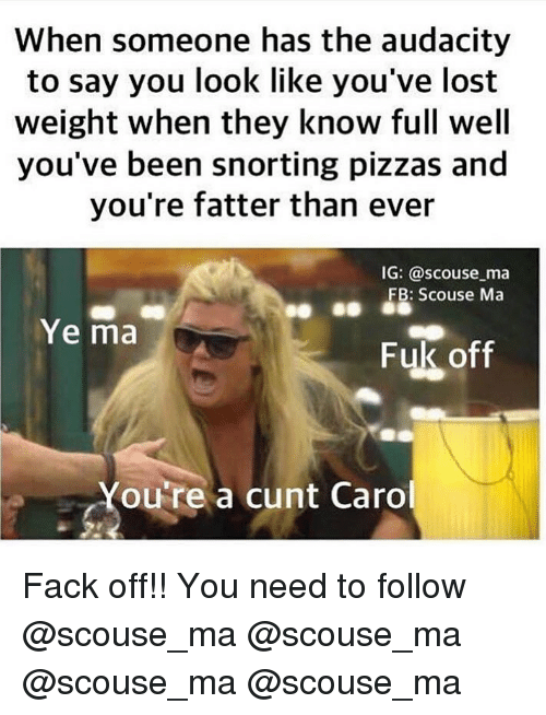 Memes, Lost, and Audacity: When someone has the audacity  to say you look like you've lost  weight when they know full well  you've been snorting pizzas and  you're fatter than ever  IG: @scouse ma  FB: Scouse Ma  Ye ma  Fuk off  Youre a cunt Caro Fack off!! You need to follow @scouse_ma @scouse_ma @scouse_ma @scouse_ma