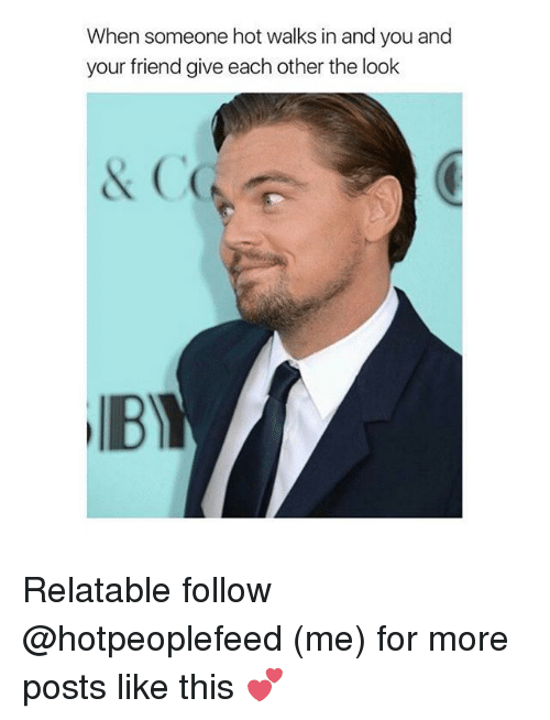 Relatable, Girl Memes, and Friend: When someone hot walks in and you and  your friend give each other the look Relatable follow @hotpeoplefeed (me) for more posts like this 💕