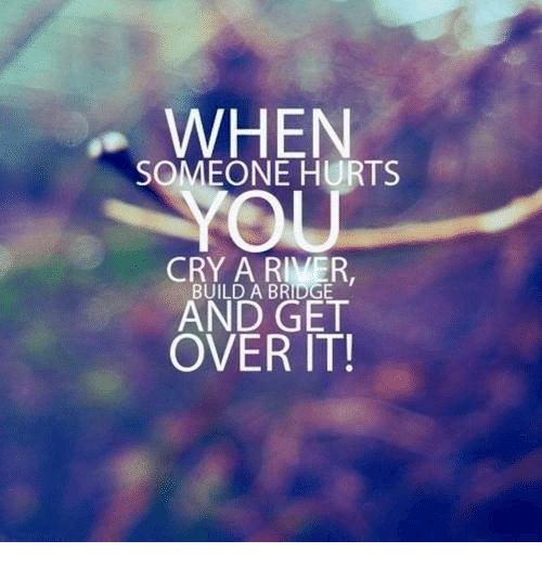 when someone hurts cry a river build a bridge and get over it