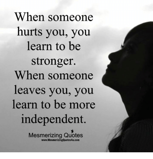 When Someone Hurts You You Learn To Be Stronger When Someone Leaves