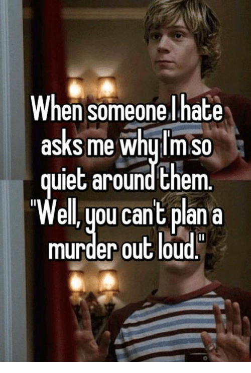 Memes, Murder, and Asking: When someone I hate  asks me whulm So  ulet around them  ell, you cant plan a  murder out loud