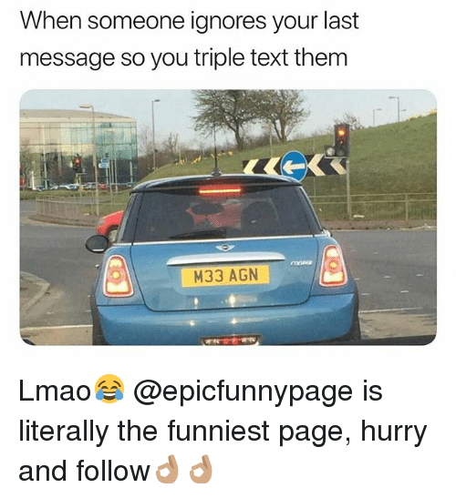 Lmao, Text, and British: When someone ignores your last  message so you triple text them  M33 AGN Lmao😂 @epicfunnypage is literally the funniest page, hurry and follow👌🏽👌🏽
