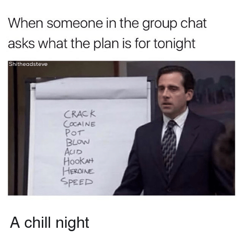 Chill, Group Chat, and Chat: When someone in the group chat  asks what the plan is for tonight  Shitheadsteve  CRACK  COCAINE  Por  BLOW  AcuD  HookAH  HEROINE  SPEED A chill night