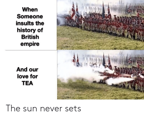 Empire, Love, and History: When  Someone  insults the  history of  British  empire  And our  love for  TEA The sun never sets