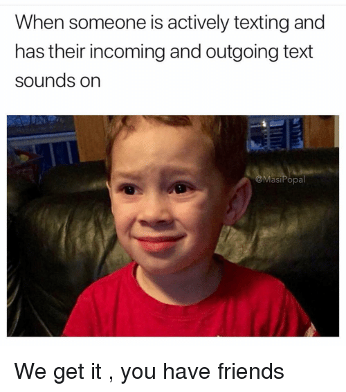 Friends, Memes, and Texting: When someone is actively texting and  has their incoming and outgoing text  sounds on  @MasiPopa We get it , you have friends