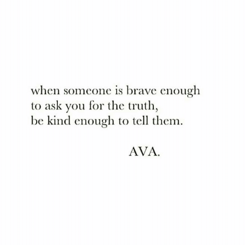 Brave, Truth, and Ask: when someone is brave enough  to ask you for the truth  be kind enough to tell them  AVA