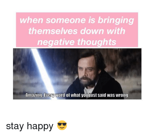 Happy, Amazing, and Down: when someone is bringing  themselves down with  negative thoughts  Amazing, Everyword of what youfust said was wrong <p>stay happy 😎</p>