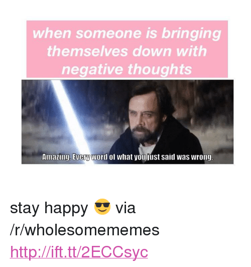 """Happy, Http, and Amazing: when someone is bringing  themselves down with  negative thoughts  Amazing, Everyword of what youfust said was wrong <p>stay happy 😎 via /r/wholesomememes <a href=""""http://ift.tt/2ECCsyc"""">http://ift.tt/2ECCsyc</a></p>"""
