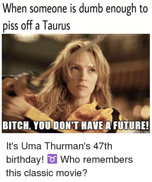 Birthday, Bitch, and Dumb: When someone is dumb enough to  piss off a Taurus  e book  BITCH, YOU DONT HAVE A FUTURE! It's Uma Thurman's 47th birthday! ♉️ Who remembers this classic movie?