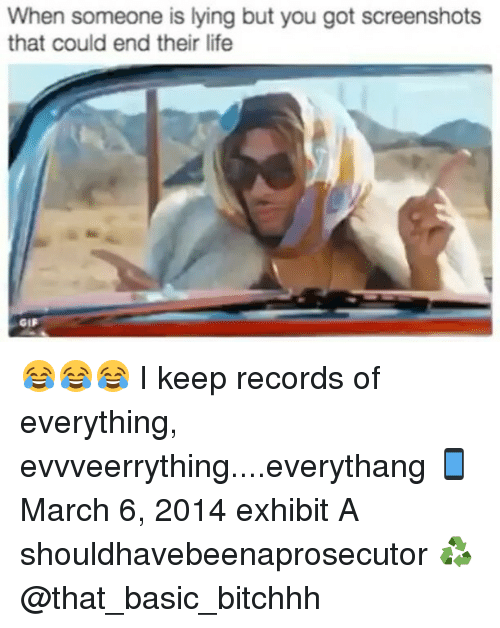 Gif, Memes, and Gifs: When someone is lying but you got screenshots  that could end their life  GIF 😂😂😂 I keep records of everything, evvveerrything....everythang 📱 March 6, 2014 exhibit A shouldhavebeenaprosecutor ♻ @that_basic_bitchhh