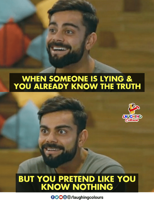 Lying, Truth, and Indianpeoplefacebook: WHEN SOMEONE IS LYING&  YOU ALREADY KNOW THE TRUTH  AUGHING  BUT YOU PRETEND LIKE YOU  KNOW NOTHING  0OOO/laughingcolours