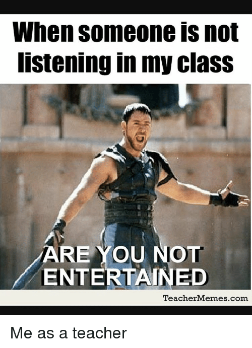 Memes, 🤖, and Entertainment: When someone is not  listening in my class  ARE MOU NOT  ENTERTAINED  Teacher Memes com Me as a teacher