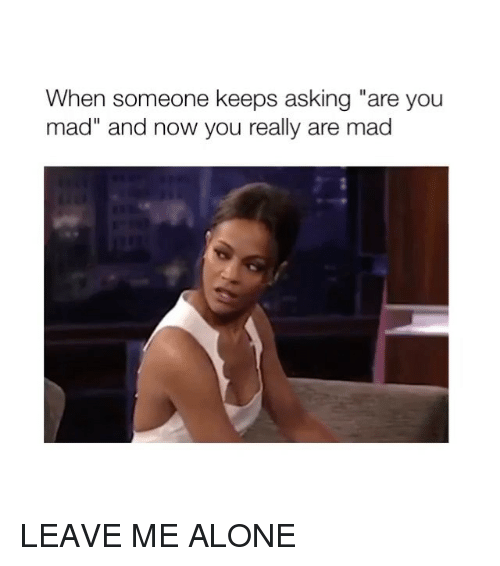 """Being Alone, Girl Memes, and Mad: When someone keeps asking """"are you  mad"""" and now you really are mad LEAVE ME ALONE"""