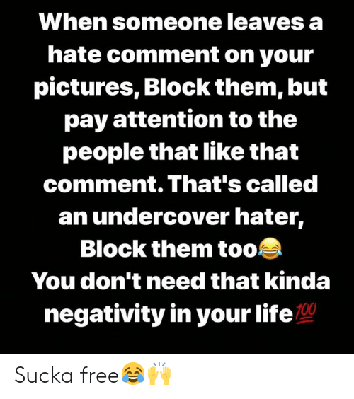 Life, Free, and Pictures: When someone leaves a  hate comment on your  pictures, Block them, but  pay attention to the  people that like that  comment. That's called  an undercover hater,  Block them too  You don't need that kinda  negativity in your life Sucka free😂🙌