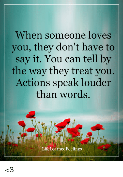 action speaks louder than voice Actions speak louder than words suddenly turned her head towards the direction that came the voice your every action made me feel that you love me.