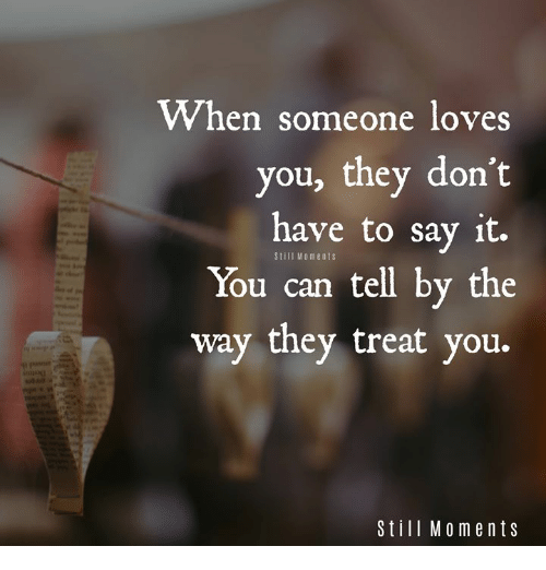 Memes, Say It, and 🤖: When someone loves  you, they don't  have to say it.  You can tell by the  way they treat you.  Still Mo ments  Still Moments