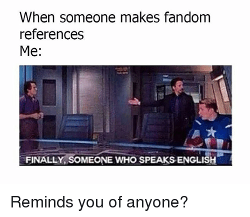 Memes, English, and Fandom: When someone makes fandom  references  Me:  FINALLY, SOMEONE WHO SPEAKS ENGLISH Reminds you of anyone?