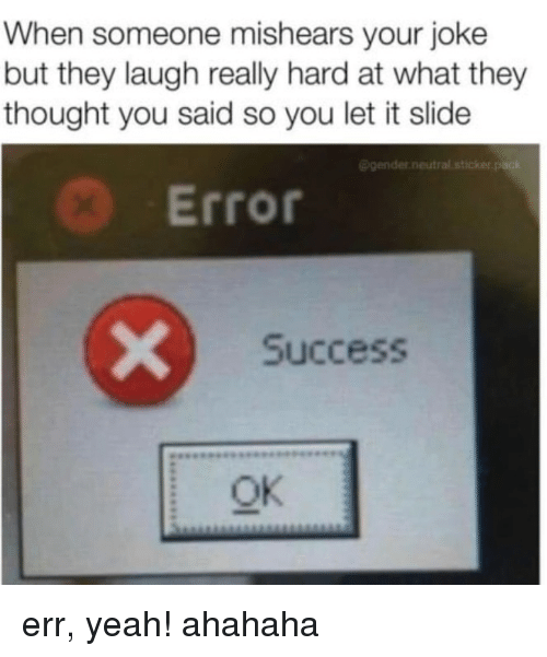 Yeah, Success, and Thought: When someone mishears your joke  but they laugh really hard at what they  thought you said so you let it slide  @gender.neutral sticker pack  Error  Success  Ok err, yeah! ahahaha