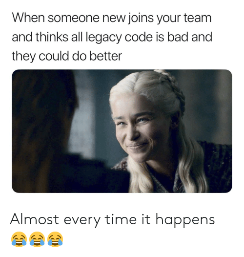 Bad, Legacy, and Time: When someone new joins your team  and thinks all legacy code is bad and  they could do better Almost every time it happens 😂😂😂