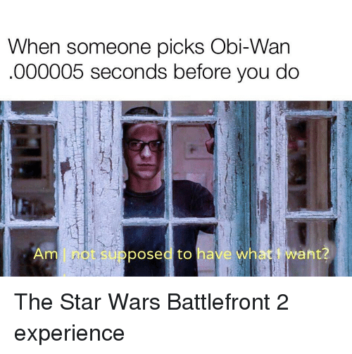 Star Wars, Star, and Star Wars Battlefront: When someone picks Obi-Wan  000005 seconds before you do  Amnot supposed to have cwhesl want