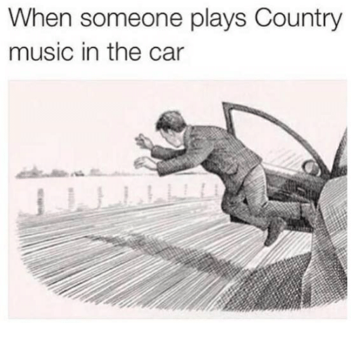 Cars, Music, and Country Music: When someone plays Country  music in the car
