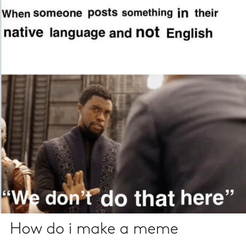 "Meme, English, and How: When someone posts something in their  native language and not English  We don't do that here"" How do i make a meme"