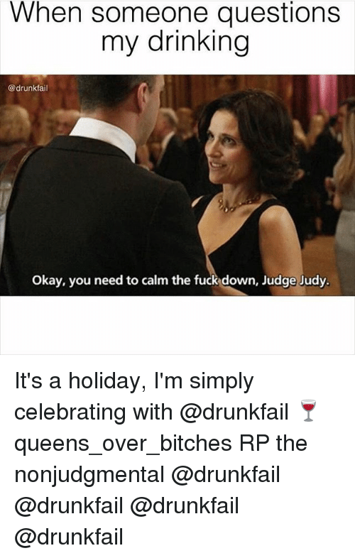 Bitch, Drinking, and Fucking: When someone questions  my drinking  @drunkfail  Okay, you need to calm the fuck down, Judge Judy. It's a holiday, I'm simply celebrating with @drunkfail 🍷 queens_over_bitches RP the nonjudgmental @drunkfail @drunkfail @drunkfail @drunkfail