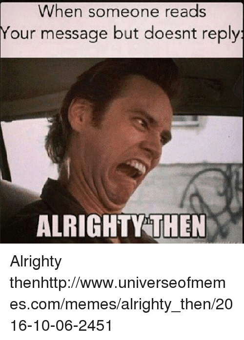 Memes, Http, and Alrighty Then: When someone reads  Your  message but doesnt reply  ALRIGHTY THEN   Alrighty thenhttp://www.universeofmemes.com/memes/alrighty_then/2016-10-06-2451