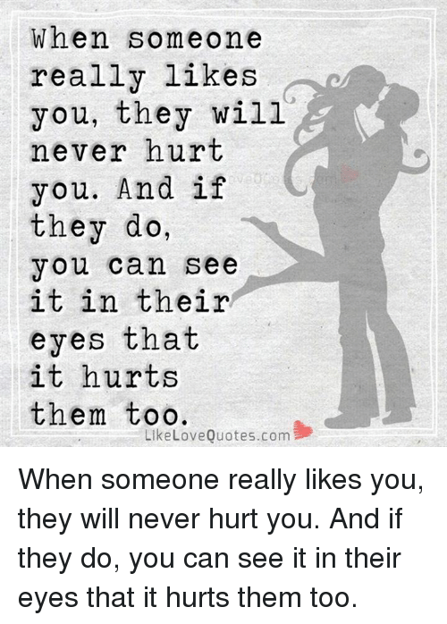 When Someone Really Likes You They Will Never Hurt You And If They